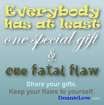 Everybody has at least one special gift and one fatal flaw. Share your gifts. Keep your flaws to yourself.